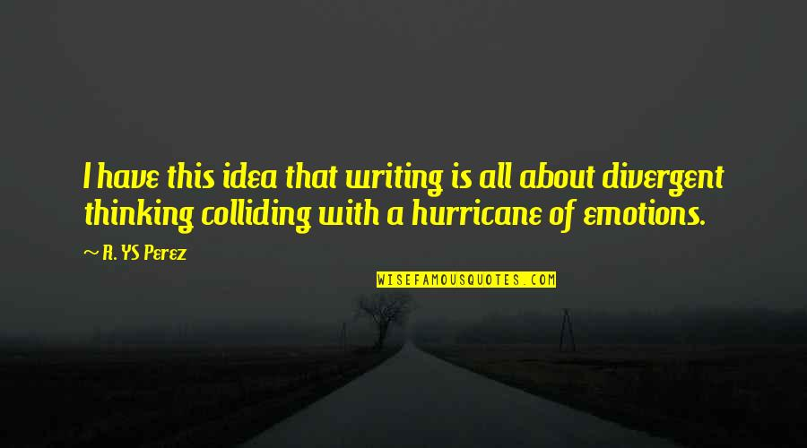 Divergent Quotes By R. YS Perez: I have this idea that writing is all