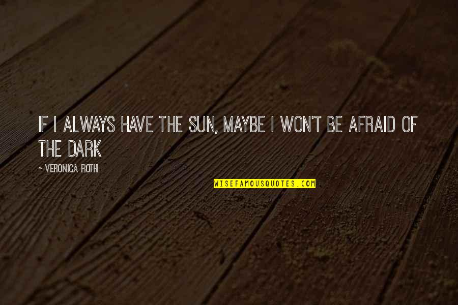 Divergent Quotes By Veronica Roth: If I always have the sun, maybe I