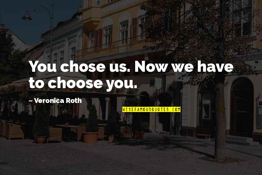 Divergent Quotes By Veronica Roth: You chose us. Now we have to choose