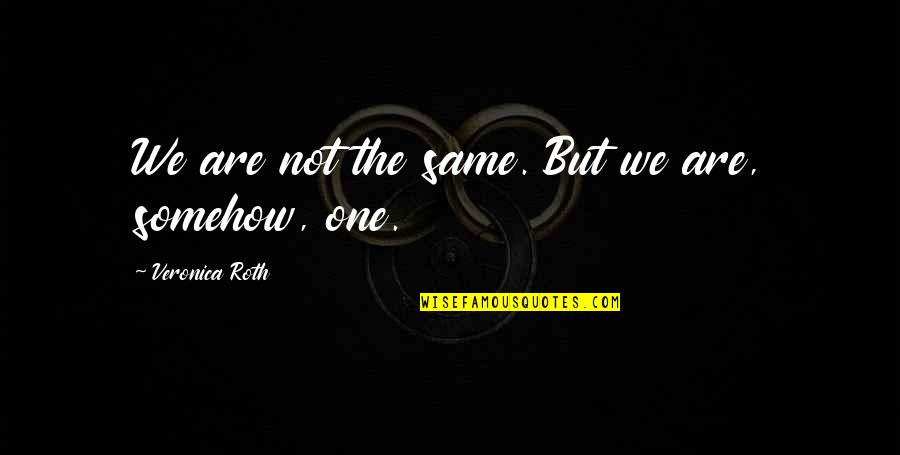 Divergent Quotes By Veronica Roth: We are not the same. But we are,