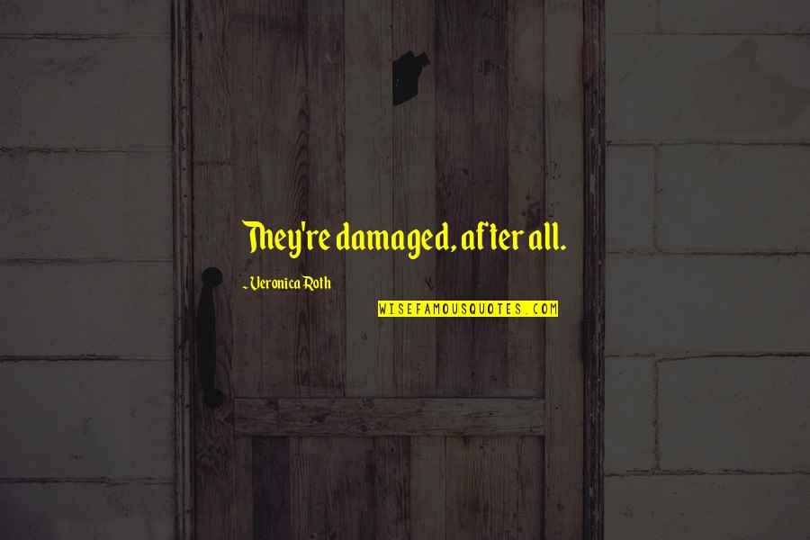 Divergent Quotes By Veronica Roth: They're damaged, after all.