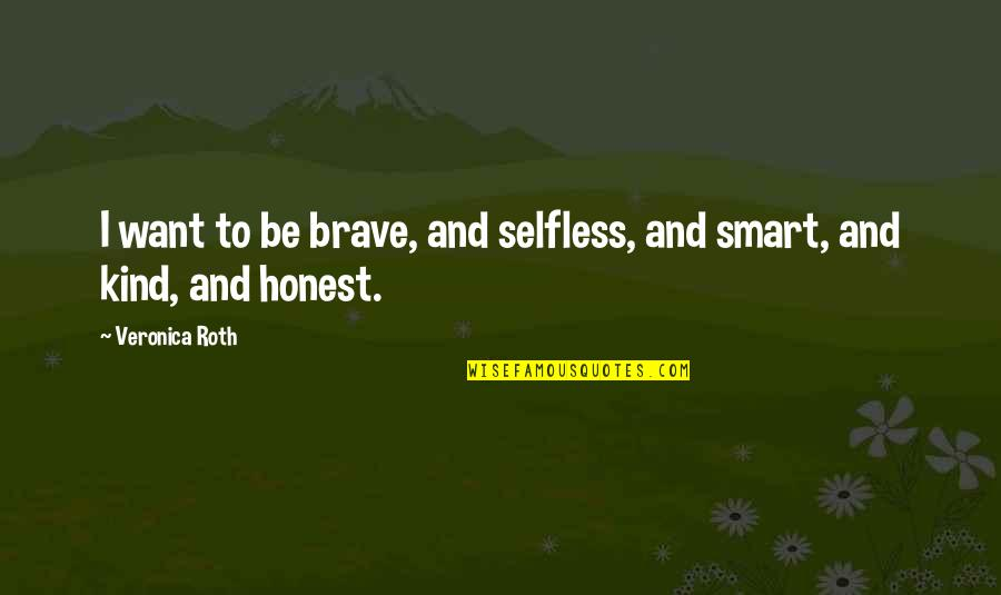 Divergent Quotes By Veronica Roth: I want to be brave, and selfless, and