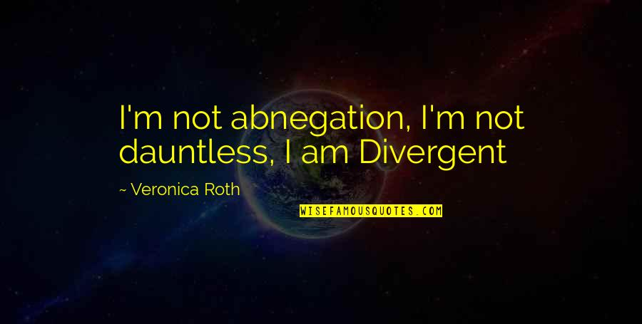 Divergent Quotes By Veronica Roth: I'm not abnegation, I'm not dauntless, I am