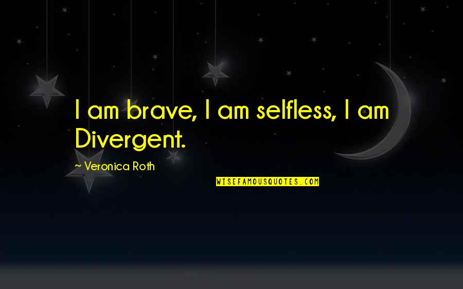 Divergent Quotes By Veronica Roth: I am brave, I am selfless, I am