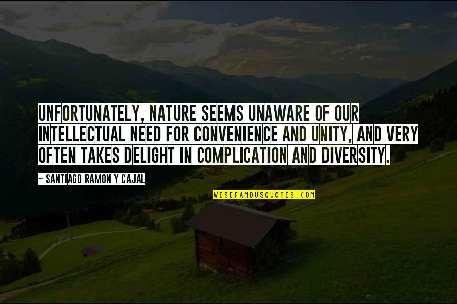 Diversity In Nature Quotes By Santiago Ramon Y Cajal: Unfortunately, nature seems unaware of our intellectual need