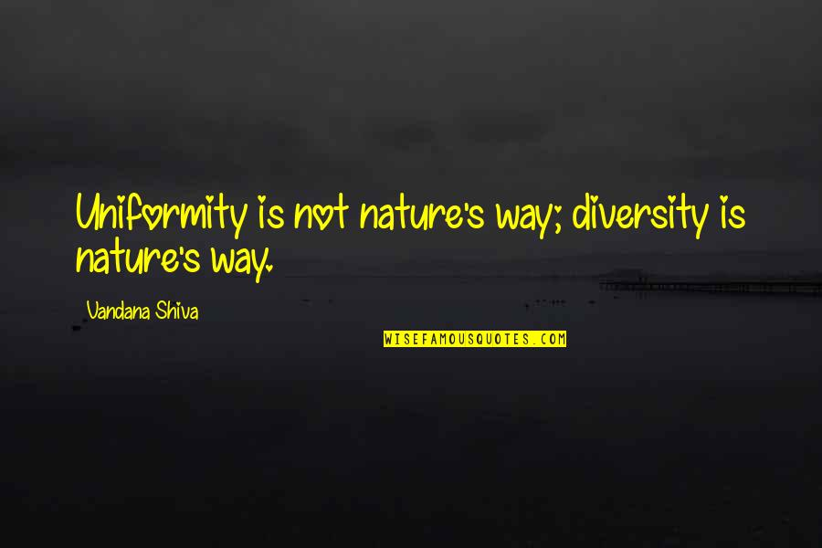 Diversity In Nature Quotes By Vandana Shiva: Uniformity is not nature's way; diversity is nature's