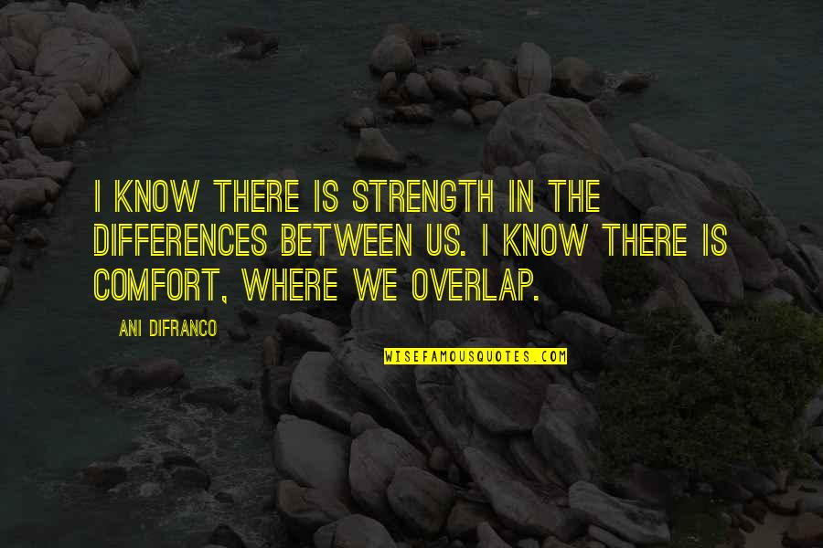 Diversity In The Us Quotes By Ani DiFranco: I know there is strength in the differences