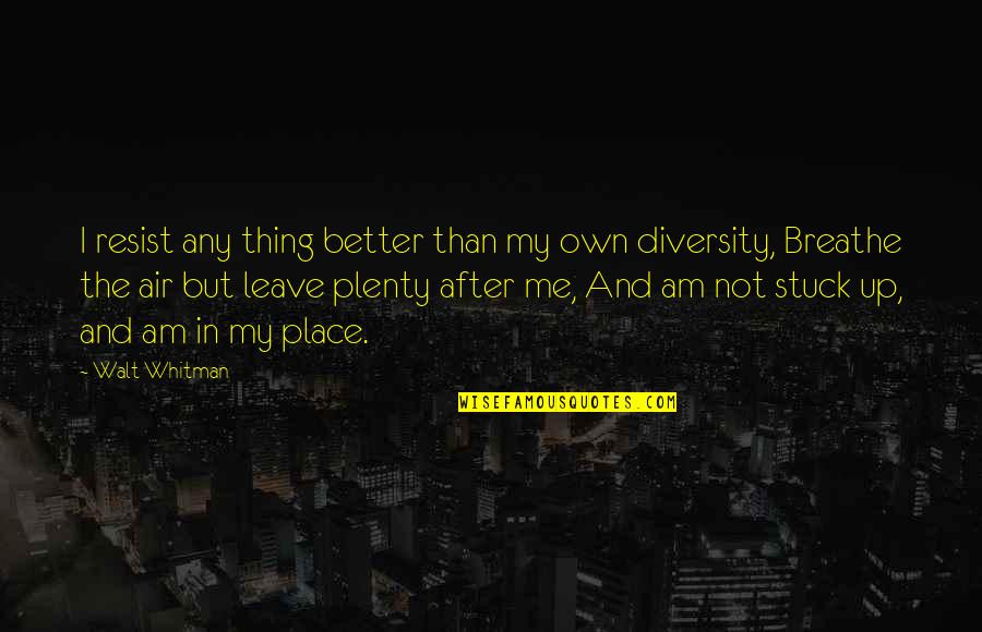 Diversity In The Us Quotes By Walt Whitman: I resist any thing better than my own