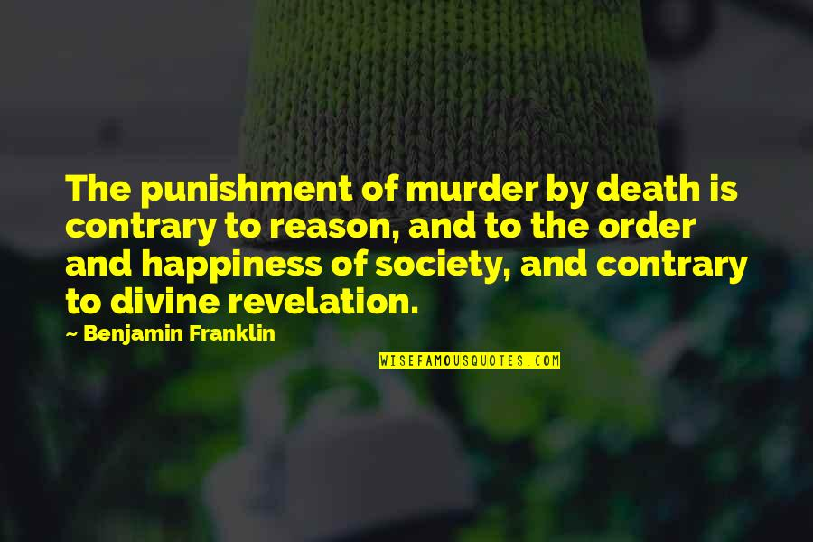 Divine Revelation Quotes By Benjamin Franklin: The punishment of murder by death is contrary