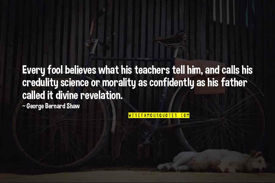 Divine Revelation Quotes By George Bernard Shaw: Every fool believes what his teachers tell him,