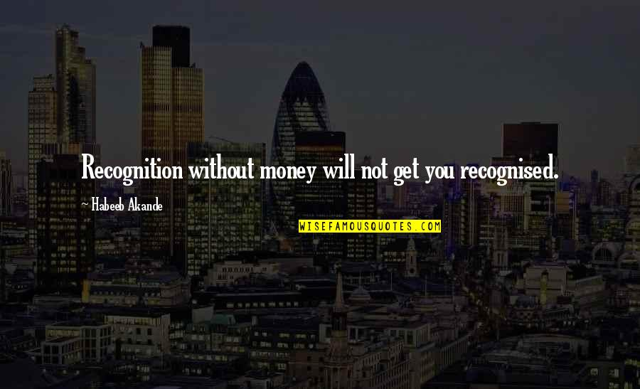 Divines Quotes By Habeeb Akande: Recognition without money will not get you recognised.
