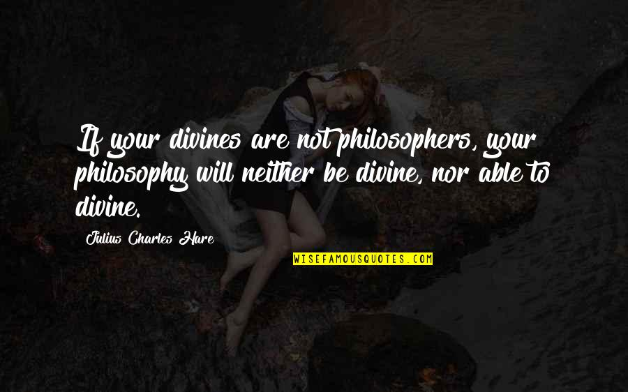 Divines Quotes By Julius Charles Hare: If your divines are not philosophers, your philosophy
