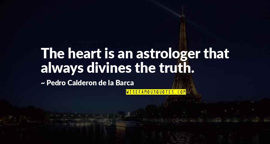 Divines Quotes By Pedro Calderon De La Barca: The heart is an astrologer that always divines