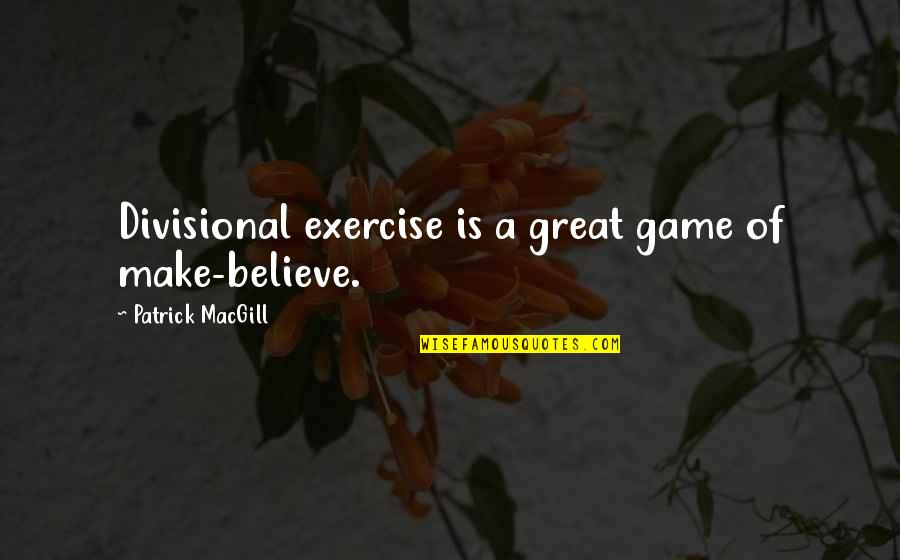 Divisional Quotes By Patrick MacGill: Divisional exercise is a great game of make-believe.