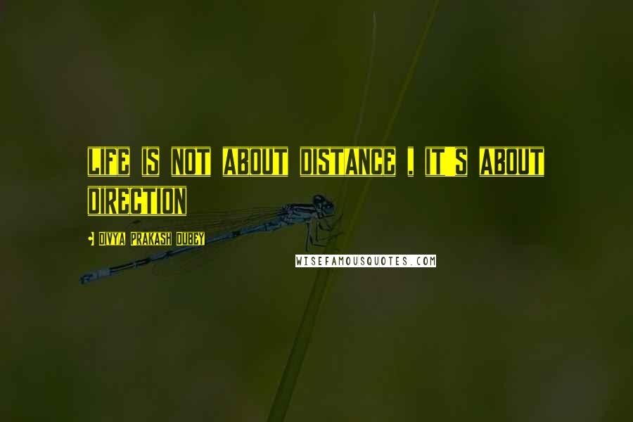 Divya Prakash Dubey quotes: life is not about distance , it's about direction