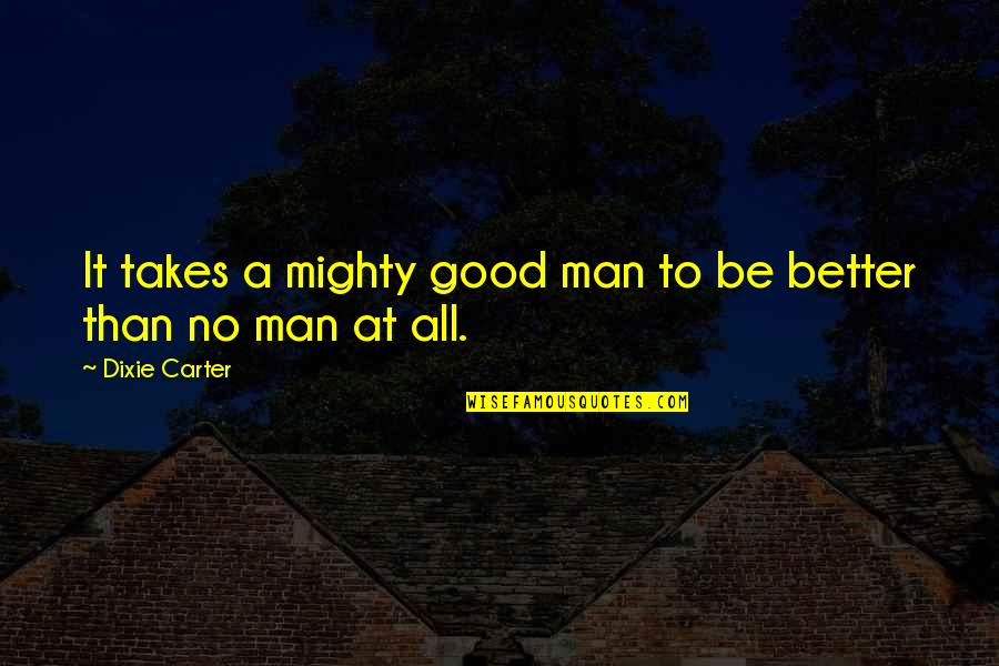 Dixie Quotes By Dixie Carter: It takes a mighty good man to be