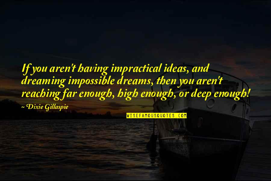Dixie Quotes By Dixie Gillaspie: If you aren't having impractical ideas, and dreaming