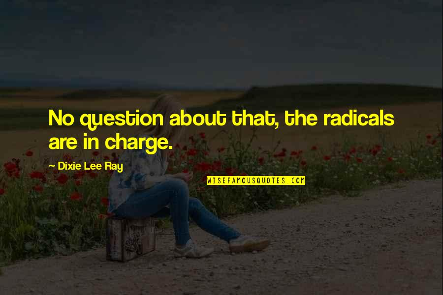 Dixie Quotes By Dixie Lee Ray: No question about that, the radicals are in