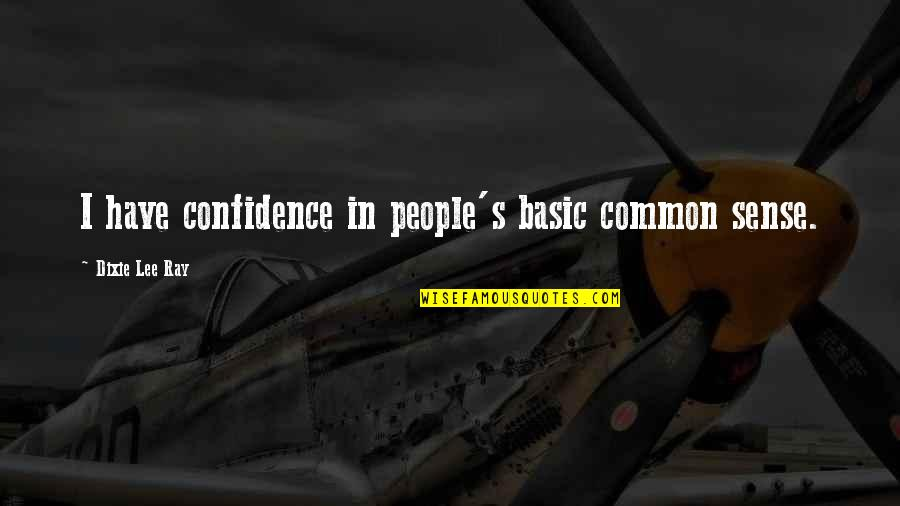 Dixie Quotes By Dixie Lee Ray: I have confidence in people's basic common sense.