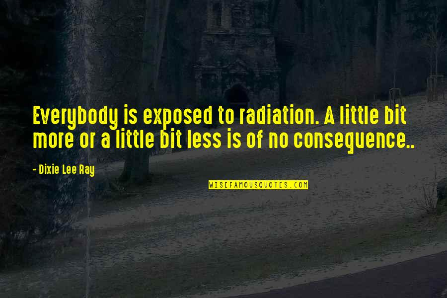 Dixie Quotes By Dixie Lee Ray: Everybody is exposed to radiation. A little bit