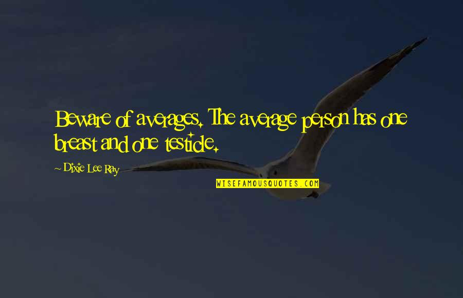 Dixie Quotes By Dixie Lee Ray: Beware of averages. The average person has one