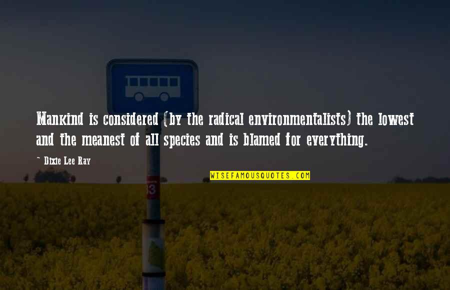 Dixie Quotes By Dixie Lee Ray: Mankind is considered (by the radical environmentalists) the