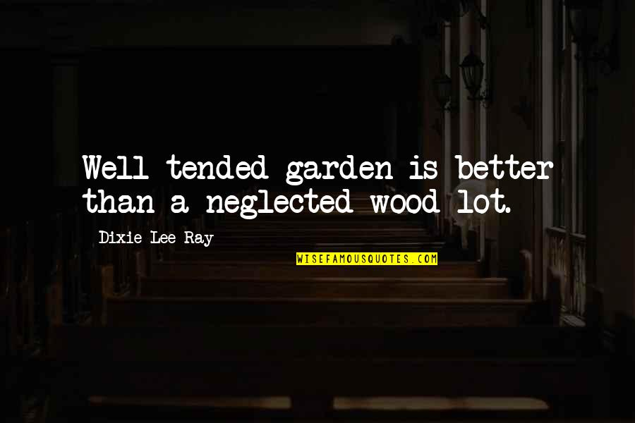 Dixie Quotes By Dixie Lee Ray: Well tended garden is better than a neglected