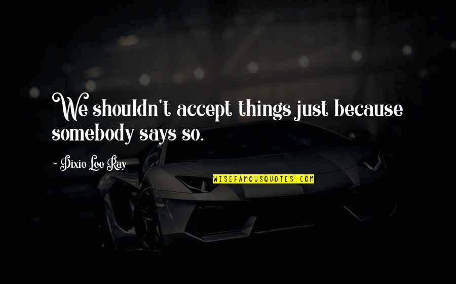 Dixie Quotes By Dixie Lee Ray: We shouldn't accept things just because somebody says