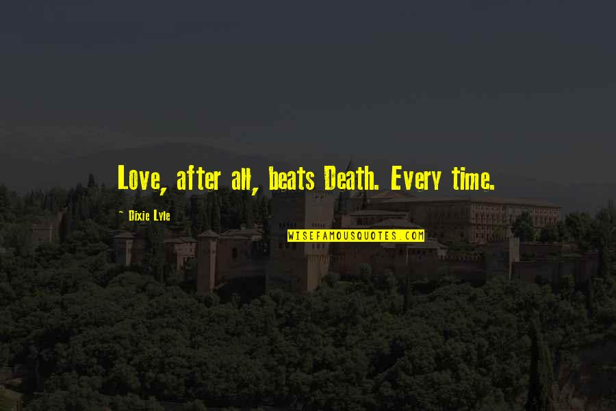 Dixie Quotes By Dixie Lyle: Love, after all, beats Death. Every time.