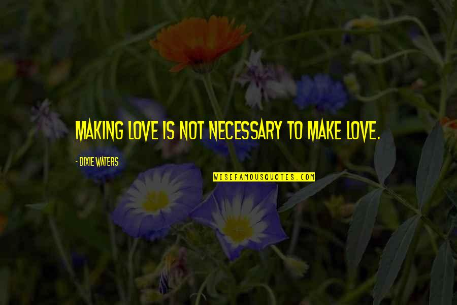 Dixie Quotes By Dixie Waters: Making love is not necessary to make love.