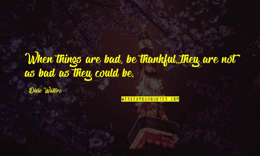 Dixie Quotes By Dixie Waters: When things are bad, be thankful...they are not