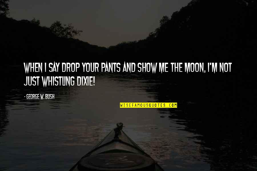 Dixie Quotes By George W. Bush: When I say drop your pants and show