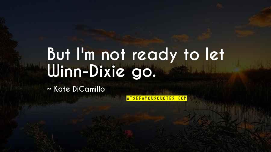 Dixie Quotes By Kate DiCamillo: But I'm not ready to let Winn-Dixie go.