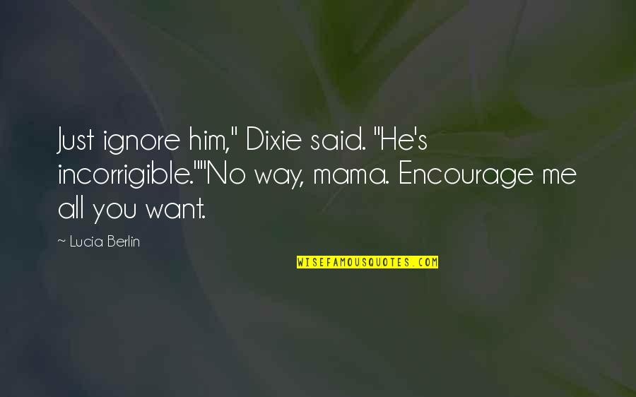"""Dixie Quotes By Lucia Berlin: Just ignore him,"""" Dixie said. """"He's incorrigible.""""""""No way,"""