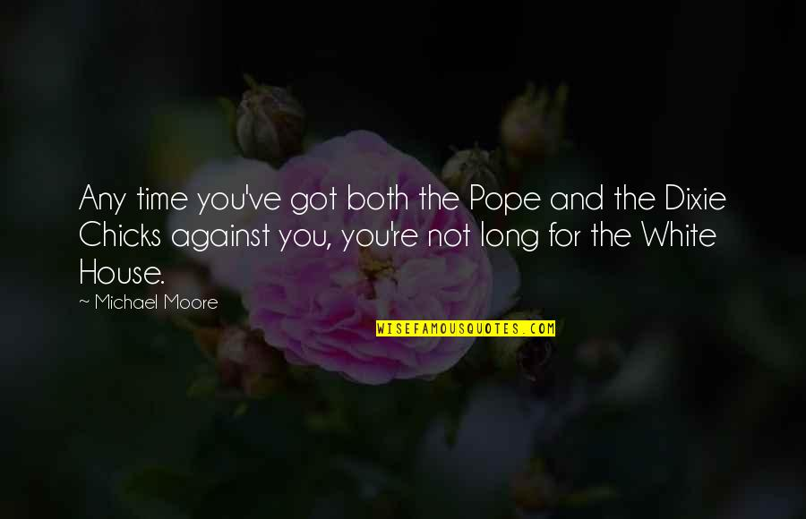 Dixie Quotes By Michael Moore: Any time you've got both the Pope and