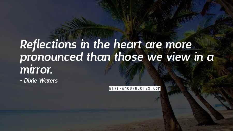 Dixie Waters quotes: Reflections in the heart are more pronounced than those we view in a mirror.