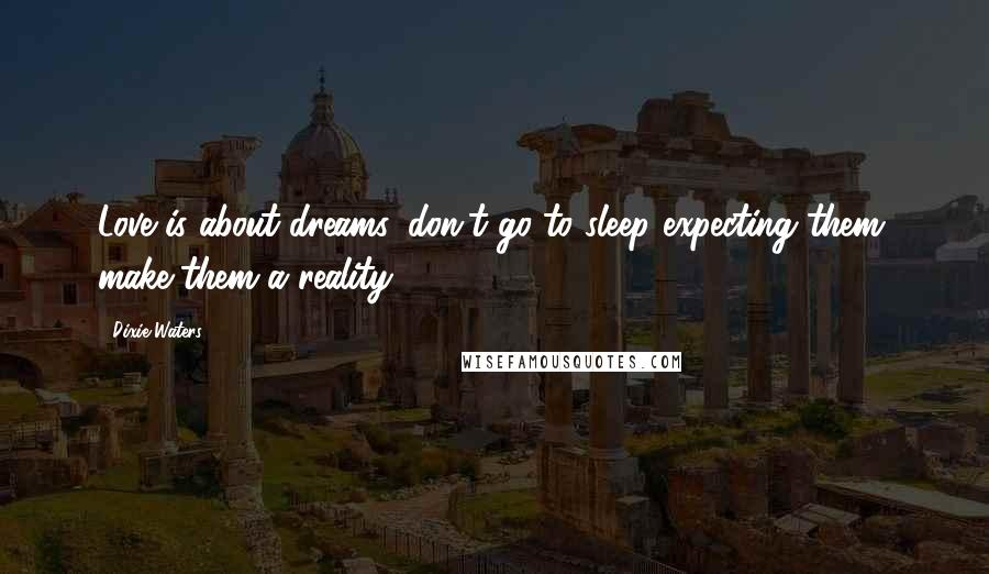 Dixie Waters quotes: Love is about dreams, don't go to sleep expecting them, make them a reality.
