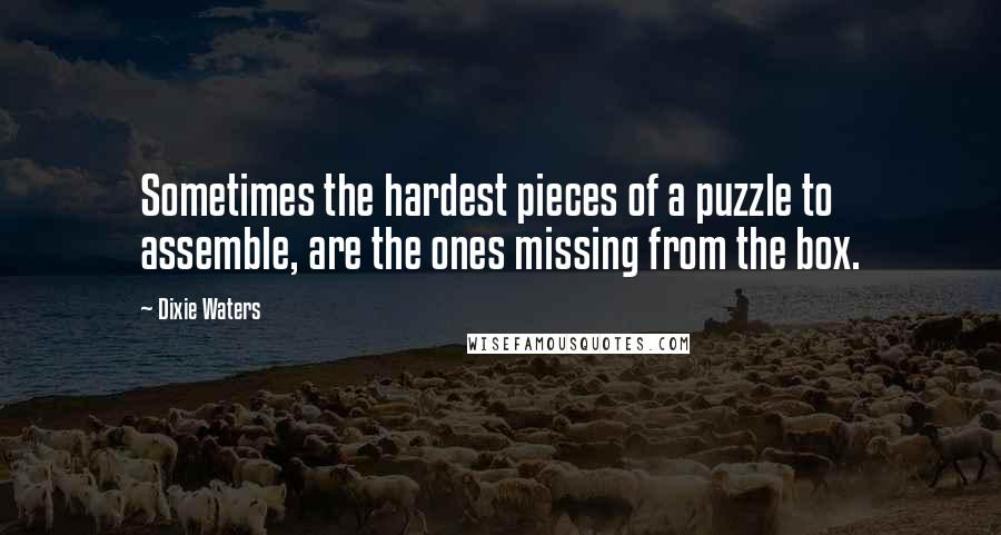 Dixie Waters quotes: Sometimes the hardest pieces of a puzzle to assemble, are the ones missing from the box.