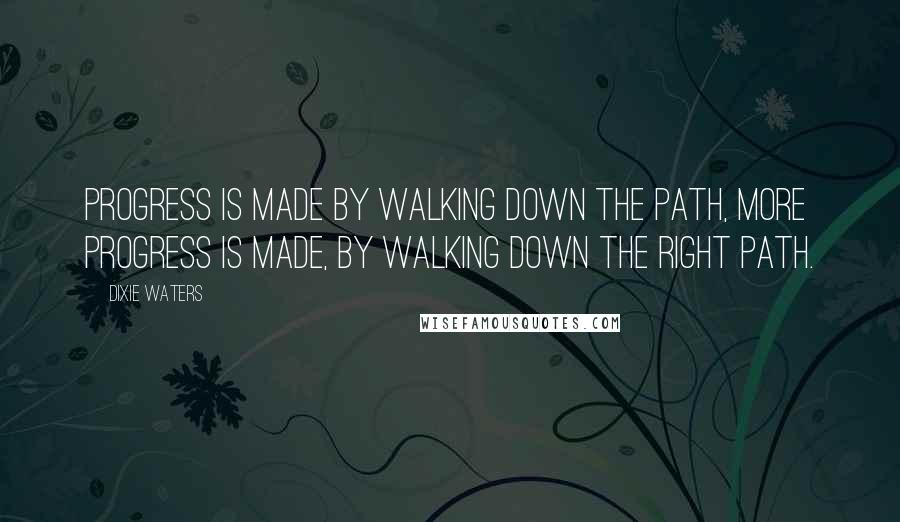 Dixie Waters quotes: Progress is made by walking down the path, more progress is made, by walking down the right path.