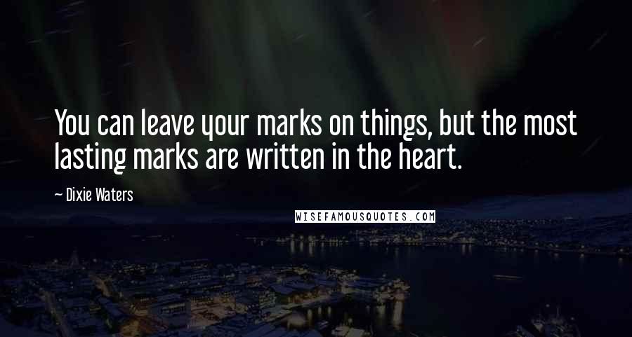 Dixie Waters quotes: You can leave your marks on things, but the most lasting marks are written in the heart.
