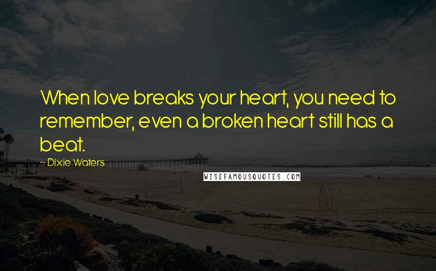 Dixie Waters quotes: When love breaks your heart, you need to remember, even a broken heart still has a beat.