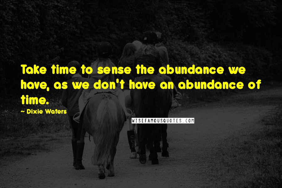 Dixie Waters quotes: Take time to sense the abundance we have, as we don't have an abundance of time.