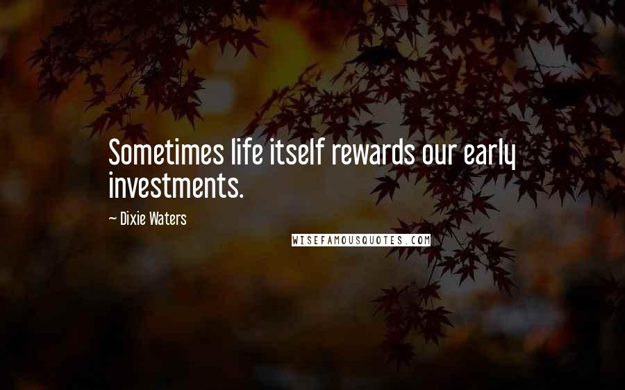 Dixie Waters quotes: Sometimes life itself rewards our early investments.