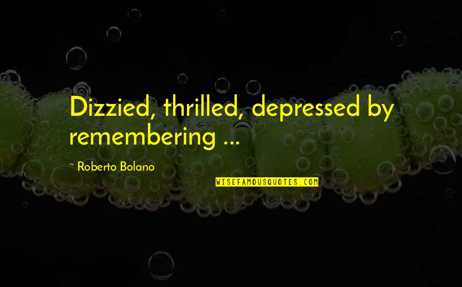 Dizzied Quotes By Roberto Bolano: Dizzied, thrilled, depressed by remembering ...