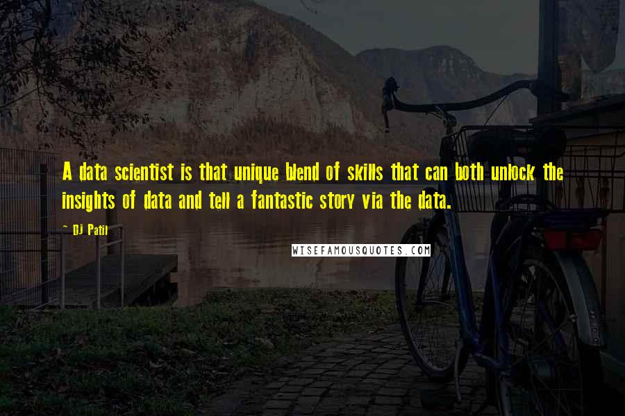 DJ Patil quotes: A data scientist is that unique blend of skills that can both unlock the insights of data and tell a fantastic story via the data.