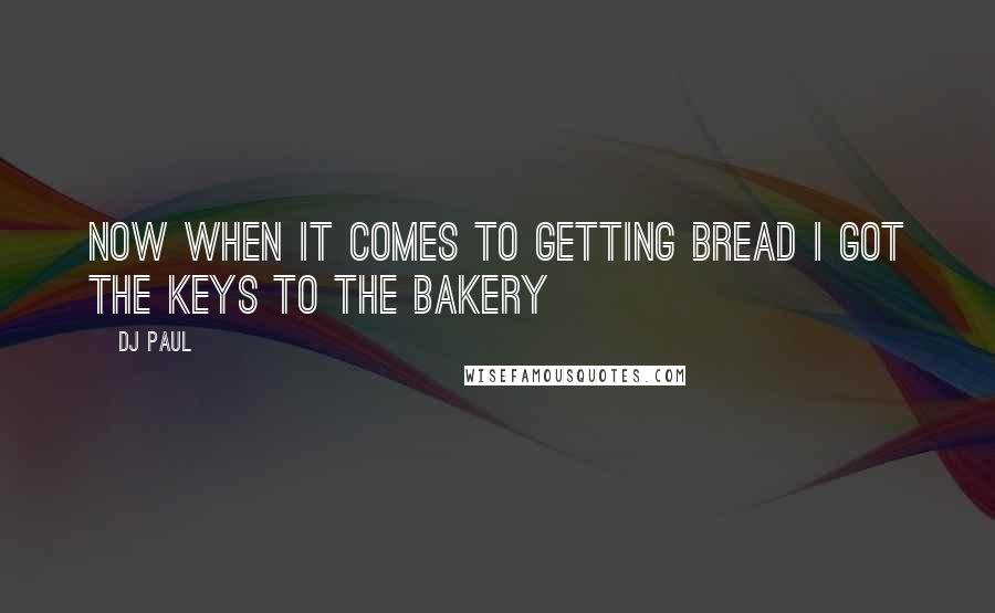 DJ Paul quotes: Now when it comes to getting bread I got the keys to the bakery