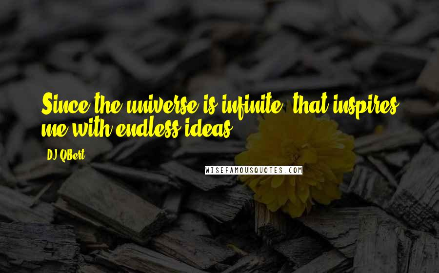 DJ QBert quotes: Since the universe is infinite, that inspires me with endless ideas.