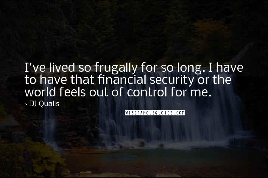 DJ Qualls quotes: I've lived so frugally for so long. I have to have that financial security or the world feels out of control for me.