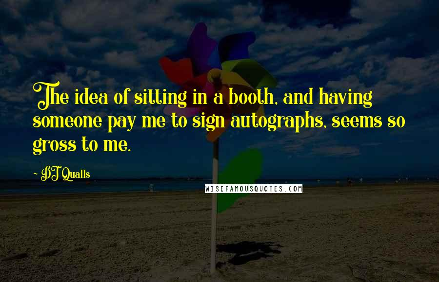 DJ Qualls quotes: The idea of sitting in a booth, and having someone pay me to sign autographs, seems so gross to me.
