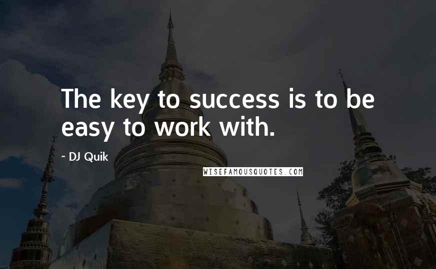 DJ Quik quotes: The key to success is to be easy to work with.